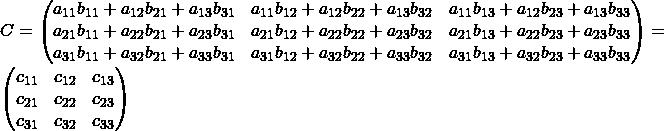 C= \begin{pmatrix} a_{11}b_{11}+a_{12}b_{21}+a_{13}b_{31} & a_{11}b_{12}+a_{12}b_{22}+a_{13}b_{32} & a_{11}b_{13}+a_{12}b_{23}+a_{13}b_{33} \\ a_{21}b_{11}+a_{22}b_{21}+a_{23}b_{31}& a_{21}b_{12}+a_{22}b_{22}+a_{23}b_{32} & a_{21}b_{13}+a_{22}b_{23}+a_{23}b_{33} \\ a_{31}b_{11}+a_{32}b_{21}+a_{33}b_{31} & a_{31}b_{12}+a_{32}b_{22}+a_{33}b_{32} & a_{31}b_{13}+a_{32}b_{23}+a_{33}b_{33} \end{pmatrix} =\begin{pmatrix} c_{11} & c_{12} & c_{13} \\ c_{21}& c_{22} & c_{23} \\ c_{31} & c_{32} & c_{33} \end{pmatrix}